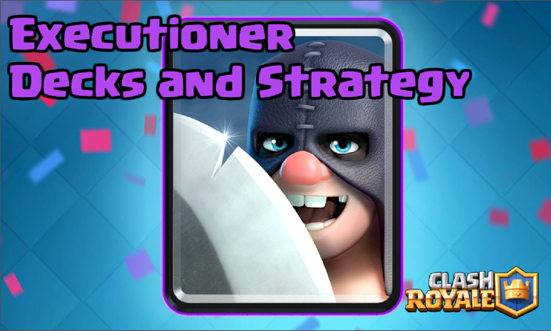Clash Royale Executioner Decks Strategy